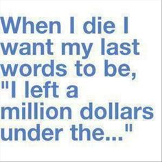 Random Funny Quotes - when I die I want my last words to be ...