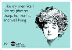 I like my men like I like my photos: sharp, horizontal, and well hung.