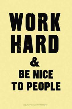Work & hard & be nice...