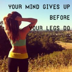 your mind gives up before your legs do.