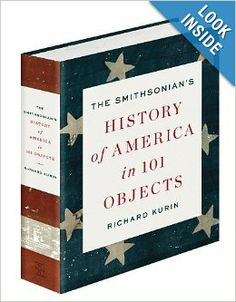 The Smithsonian's History of America in 101 Objects by Richard Kurin $50.00 The Smithsonian Institution is America's largest, most important, and most beloved repository for the objects that define our common heritage. This literary exhibition of 101 objects from across the Smithsonian's museums offer a marvelous new perspective on the history of the United States.
