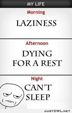 My #Life: #Morning: Laziness [Although it's not really laziness, it's #exhaustion!]. #Afternoon: Dying for a #rest. #Night: Can't #sleep. #Chronic #Insomnia #CircadianRhythm #SleepDisorder #Pain #Sore #Stiff #Hurt #Tired #Exhausted #Pacing #Nap #Fatigue #ChronicFatigue #DisabilityNinjas #Disability #ChronicIllness #ChronicPain #InvisibleIllness