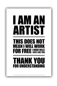 I AM AN ARTIST - THIS DOES NOT MEAN I WILL WORK FOR FREE