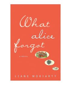 What Alice Forgot by Lian Moriarty - April 2013