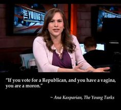 """If you vote for a republican, and you have a vagina, you are a moron."""