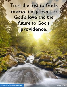 Trust the past to God's mercy, the present to God's love and the future to God's providence. — Augustine