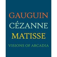 Gauguin, Cézanne, Matisse : visions of Arcadia / edited by Joseph J. Rishel