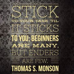 """Stick to your task 'til it sticks to you; Beginners are many, but enders are few.""  — Thomas S. Monson"
