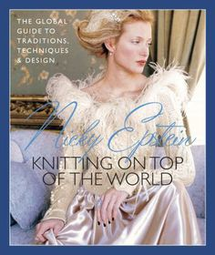 Nicky Epstein's Knitting on Top of the World: The Global Guide to Traditions, Techniques  Design.