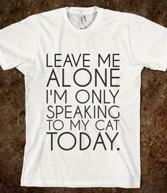 LEAVE ME ALONE I'M ONLY SPEAKING TO MY CAT TODAY. Definitely need this.