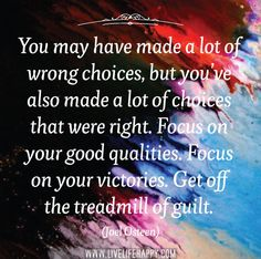 You may have made a lot of wrong choices, but you've also made a lot of choices that were right. Focus on your good qualities. Focus on your victories. Get off the treadmill of guilt. -Joel Osteen