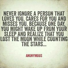 never ignore a person that loves you, cares for you and misses you, because one day you might wake up and realize that you lost the moon while counting the stars...