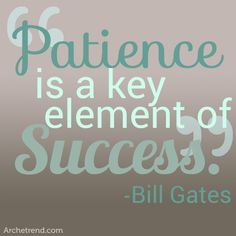 It's true. Patience is a virtue!