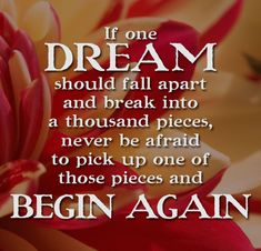 If one dream should fall apart and break into a thousand pieces, never be afraid to pick up one of those pieces and BEGIN AGAIN