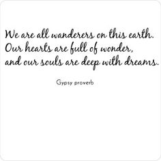 """""""We are all Wanderers on this earth, our hearts are full of wonder, and our souls are deep with dreams"""" -Gypsy proverb"""