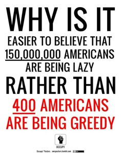 """more occupy bs.  you seem to have a computer or smart phone from those """"greedy"""" people or you wouldn't be on pinterest...those """"greedy"""" Americans worked their asses off to get where they are, and you seem to think you just deserve to have money and a job.  that's not how it works sweetie."""
