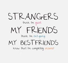 """Entirely. """"Strangers think I'm quiet, My friends think I'm outgoing, My bestfriends know I'm completely insane."""""""
