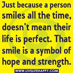 Just because a person smiles all the time... Hope & strength!