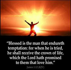 James 1:12 Blessed is the man who endures temptation; for when he has been approved, he will receive the crown of life which the Lord has promised to those who love Him.