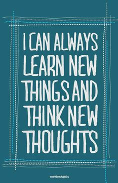 Learn new things and think new thoughts...