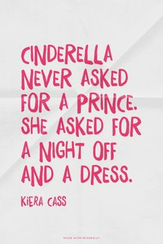 Cinderella never asked for a prince. She asked for a night off and a dress. - Kiera Cass cinderella quotes, cinderella n...