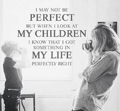 I may not be PERFECT but when I look at MY CHILDREN I know that I got something in MY LIFE perfectly right!