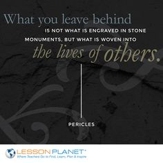 """What you leave behind is not what is engraved in stone monuments, but what is woven into the lives of others."" ~ Pericles"