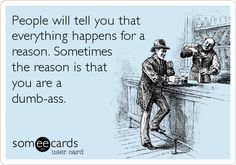 People will tell you that everything happens for a reason. Sometimes the reason is that you are a dumb-ass.