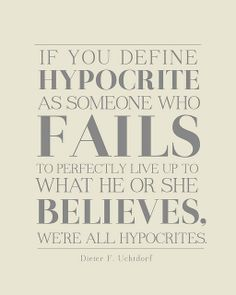 If you define hypocrite as someone who fails to perfectly live up to what he or she believes, we're all hypocrites.  Dieter F. Uchtdorf