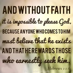 Without Faith its impossible to please God, Beautiful spiritual verse where the bible explained that you cant please god without faith because whoever comes to him must know that he do exist and god only rewards those who truly trust him.,Famous Bible Verses, Encouragement Bible Verses, jesus christ bible verses , daily inspirational quotes with images,  bible verses for inspiration, Leadership Bible Verses,