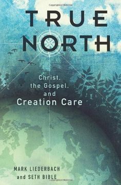 True North: Christ, the Gospel, and Creation Care by Mark Liederbach. $14.59. Publisher: B&H Academic (November 1, 2012)