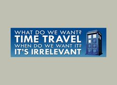 TARDIS bumper sticker - What do we want, Time Travel - Doctor Who funny decal