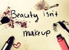 Beauty isn't makeup- but makeup is a form of self expression- helping to show who you are.. and that my friends is beautiful.