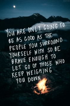 You are only going to be as good as the people you surround yourself with so be brave enough to let go of those who keep weighing you down