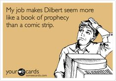 My job makes Dilbert seem more like a book of prophecy than a comic strip.