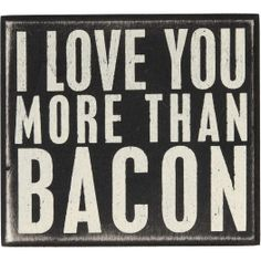 Love You More Than Bacon Decorative Sign - tell your one and only a message that reads down to his belly and back up to his heart. After all, a way to a man's heart is through his stomach. $10.95