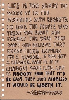 """Life is too short to wake up in the morning with regrets. So love the people who treat you right and forget the ones that don't and believe that everything happens for a reason. If you get a chance, take it. If it changes your life, let it. Nobody said that it'd be easy, they just promised it would be worth it."""