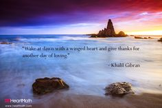Wake at dawn with a winged heart and give thanks for another day of loving. - Khalil Gibran