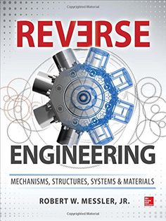 Reverse Engineering: Mechanisms, Structures, Systems & Materials by Robert Messler 	TA168.5 .M47 2014