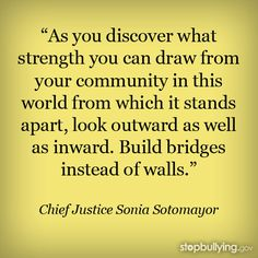 Bullying can be prevented, especially when the power of a community is brought together. Help build bridges, not walls. Learn more about how to get your community involved in bullying prevention.  #Education #bullying #SoniaSotomayor #quote #inspiration