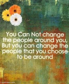 You can change the people you choose to be around life quotes quotes positive quotes quote positive positive quote quotes and sayings image quotes picture quotes