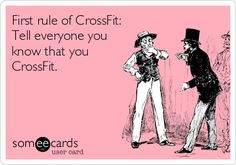 "First rule of CrossFit: Tell everyone you know that you CrossFit. - I feel like this is what people do when it comes to working out as well...I don't blame them...working out is hard and we sometimes need that motivation from others to help us to continue to work out. A ""good job"" or ""impressive"" goes a long way."
