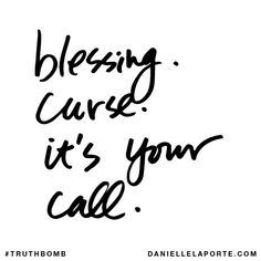 Blessing. Curse. It's your call. Subscribe: DanielleLaPorte.com #Truthbomb #Words #Quotes
