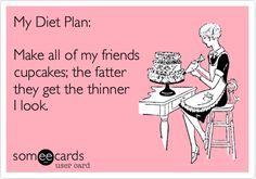 Funny Friendship Ecard: My Diet Plan: Make all of my friends cupcakes; the fatter they get the thinner I look.