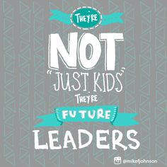 "They're not ""just kids"" they're future leaders!"