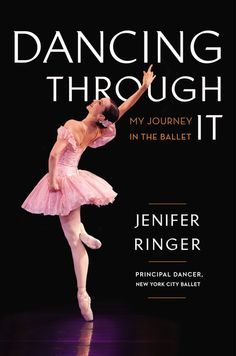 DANCING THROUGH IT: My Journey in the Ballet by Jenifer Ringer -- A behind-the-curtains look at the rarefied world of classical ballet from a principal dancer at the New York City Ballet.