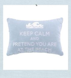 Keep Calm Beach pillow. Keep calm and pretend you are at the beach. Soft sky blue creates a relaxing style while the velvet fabric creates a softness to touch. Motto and wave are embroidered in white.