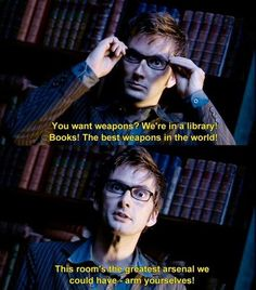 Best and truest thing the Doctor ever said. Books are the most powerful weapons in the world because they affect not the body, but the soul. That's why they should be read and written with discernment.
