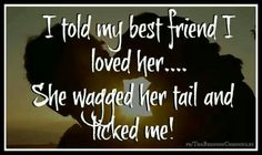 I told my best friend I loved her... She wagged her tail and licked me!!!!