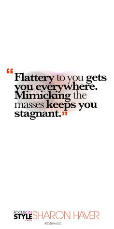 Flattery to you gets you everywhere. Mimicking the masses keeps you stagnant. Subscribe to the daily #styleword here: http://www.focusonstyle.com/styleword/ #quotes #styletips